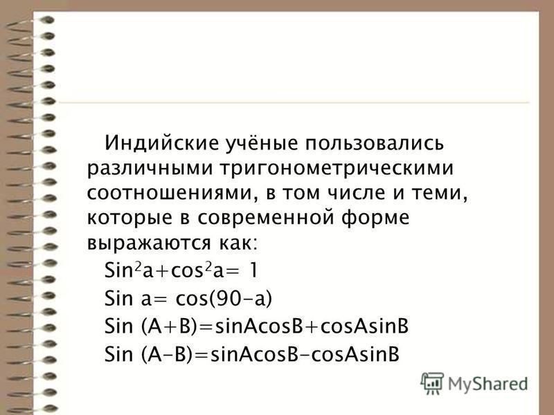 Индийские учёные пользовались различными тригонометрическими соотношениями, в том числе и теми, которые в современной форме выражаются как: Sin 2 a+cos 2 a= 1 Sin a= cos(90-a) Sin (A+B)=sinAcosB+cosAsinB Sin (A-B)=sinAcosB-cosAsinB