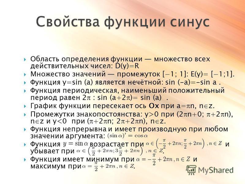 Область определения функции множество всех действительных чисел: D(y)=R Множество значений промежуток [1; 1]: E(y)= [1;1]. Функция y=sin (a) является нечётной: sin (-a)=-sin a. Функция периодическая, наименьший положительный период равен 2 : sin (a+2