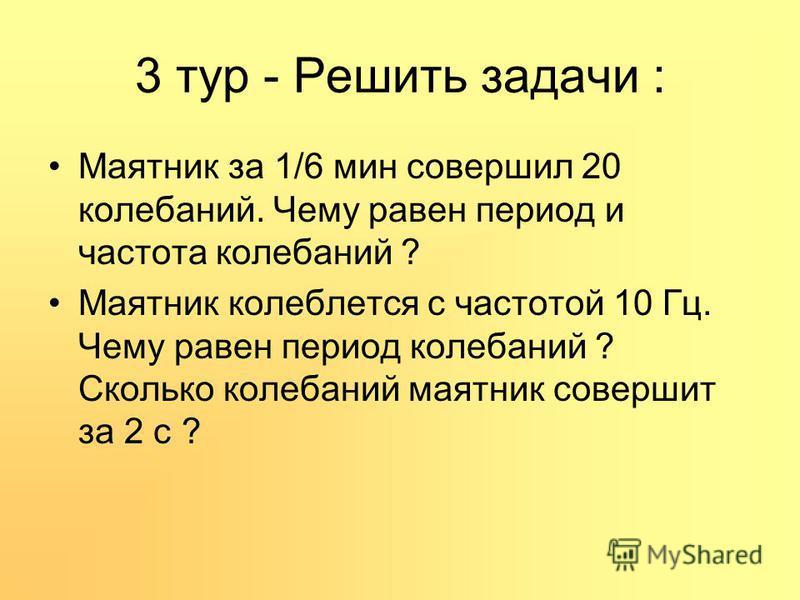 3 тур - Решить задачи : Маятник за 1/6 мин совершил 20 колебаний. Чему равен период и частота колебаний ? Маятник колеблется с частотой 10 Гц. Чему равен период колебаний ? Сколько колебаний маятник совершит за 2 с ?
