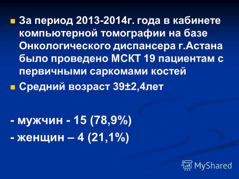 За период 2013-2014 г. года в кабинете компьютерной томографии на базе Онкологического диспансера г.Астана было проведено МСКТ 19 пасиентам с первичными саркомами костей Средний возраст 39±2,4 лет - мужчин - 15 (78,9%) - женщин – 4 (21,1%)