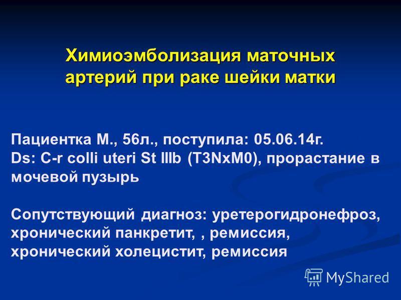 Пациентка М., 56 л., поступила: 05.06.14 г. Ds: C-r colli uteri St IIIb (T3NxM0), прорастание в мочевой пузырь Сопутствующий диагноз: уретерогидронефроз, хронический панкреатит,, ремиссия, хронический холецистит, ремиссия Химиоэмболизация маточных ар