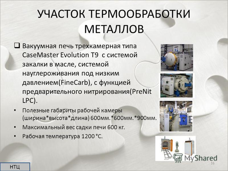 УЧАСТОК ТЕРМООБРАБОТКИ МЕТАЛЛОВ Вакуумная печь трехкамерная типа CaseMaster Evolution T9 с системой закалки в масле, системой науглероживания под низким давлением(FineCarb), с функцией предварительного нитрирования(PreNit LPC). Полезные габариты рабо