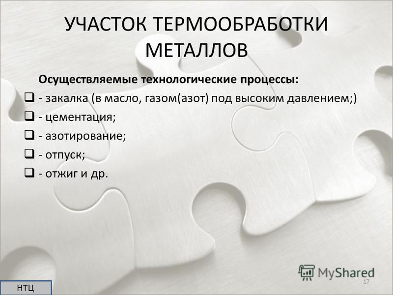 УЧАСТОК ТЕРМООБРАБОТКИ МЕТАЛЛОВ Осуществляемые технологические процессы: - закалка (в масло, газом(азот) под высоким давлением;) - цементация; - азотирование; - отпуск; - отжиг и др. НТЦ 17