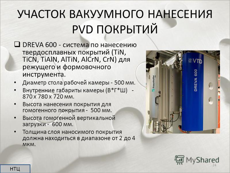 УЧАСТОК ВАКУУМНОГО НАНЕСЕНИЯ PVD ПОКРЫТИЙ DREVA 600 - система по нанесению твердосплавных покрытий (TiN, TiCN, TiAlN, AlTiN, AlCrN, CrN) для режущего и формовочного инструмента. Диаметр стола рабочей камеры - 500 мм. Внутренние габариты камеры (В*Г*Ш