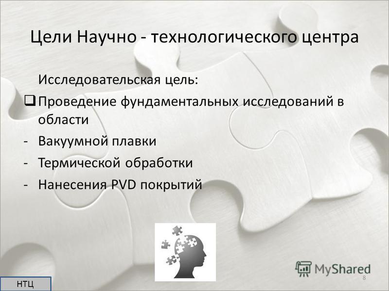 Исследовательская цель: Проведение фундаментальных исследований в области -Вакуумной плавки -Термической обработки -Нанесения PVD покрытий НТЦ 8 Цели Научно - технологического центра