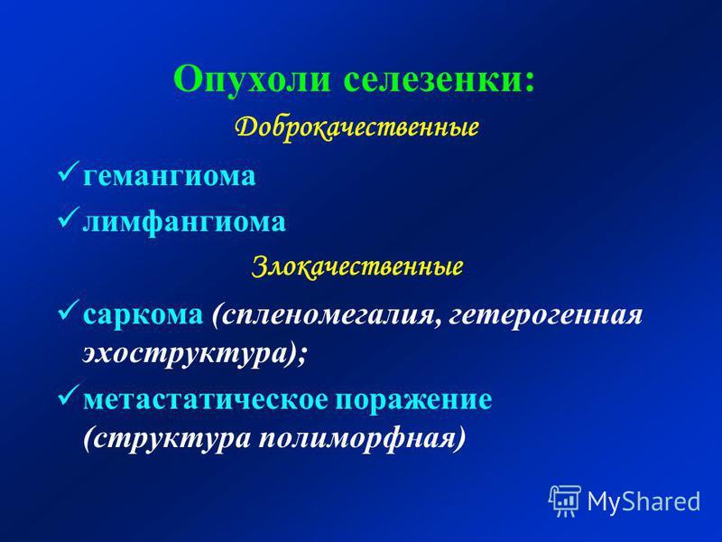 Опухоли селезенки: Доброкачественные гемангиома лимфангиома Злокачественные саркома (спленомегалия, гетерогенная экоструктура); метастатическое поражение (структура полиморфная)