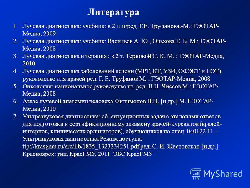 1. Лучевая диагностика: учебник: в 2 т. п/ред. Г.Е. Труфанова.-М.: ГЭОТАР- Медиа, 2009 2. Лучевая диагностика: учебник: Васильев А. Ю., Ольхова Е. Б. М.: ГЭОТАР- Медиа, 2008 3. Лучевая диагностика и терапия : в 2 т. Терновой С. К. М. : ГЭОТАР-Медиа,