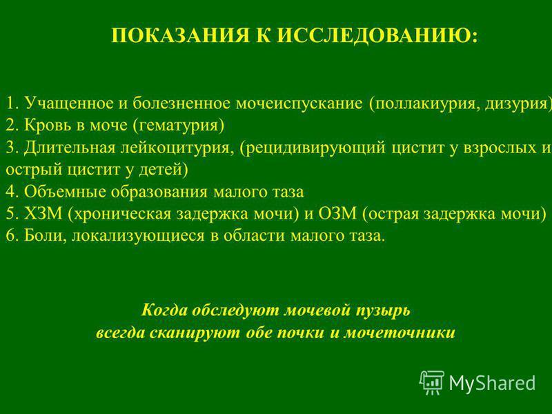 1. Учащенное и болезненное мояеиспускание (поллакиурия, дизурия) 2. Кровь в мояе (гематурия) 3. Длительная лейкоцитурия, (рецидивирующий цистит у взрослых и острый цистит у детей) 4. Объемные образования малого таза 5. ХЗМ (хроническая задержка мояи)
