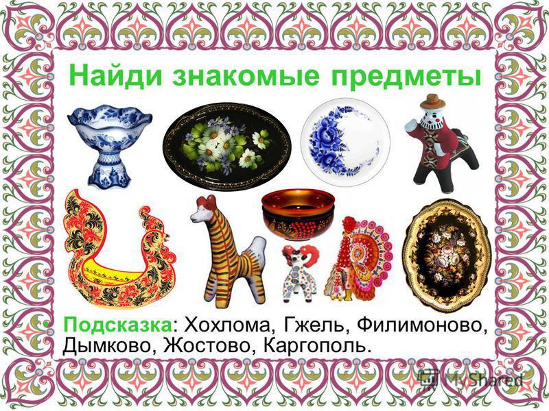 Найди знакомые предметы Подсказка: Хохлома, Гжель, Филимоново, Дымково, Жостово, Каргополь.