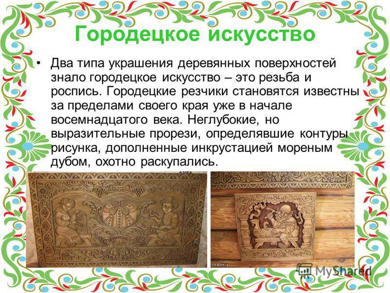 Городецкое искусство Два типа украшения деревянных поверхностей знало городецкое искусство – это резьба и роспись. Городецкие резчики становятся известны за пределами своего края уже в начале восемнадцатого века. Неглубокие, но выразительные прорези,