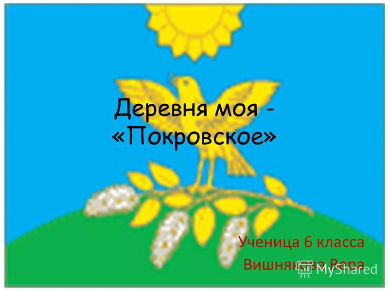 Деревня моя - «Покровское» Ученица 6 класса Вишнякова Вера