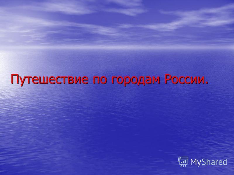 Путешествие по городам России. Путешествие по городам России.