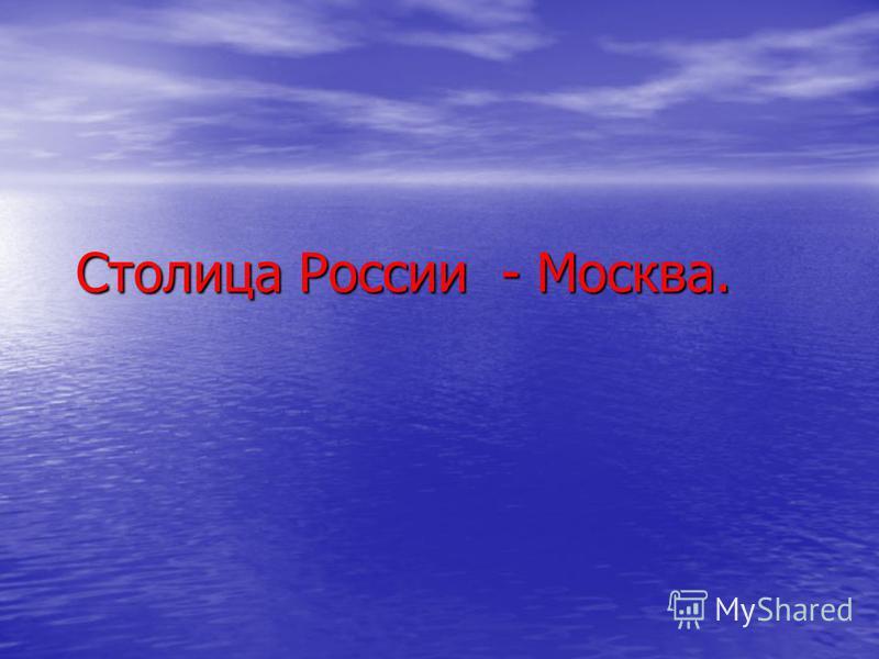 Столица России - Москва. Столица России - Москва.