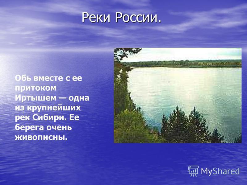 Обь вместе с ее притоком Иртышем одна из крупнейших рек Сибири. Ее берега очень живописны. Реки России. Реки России.