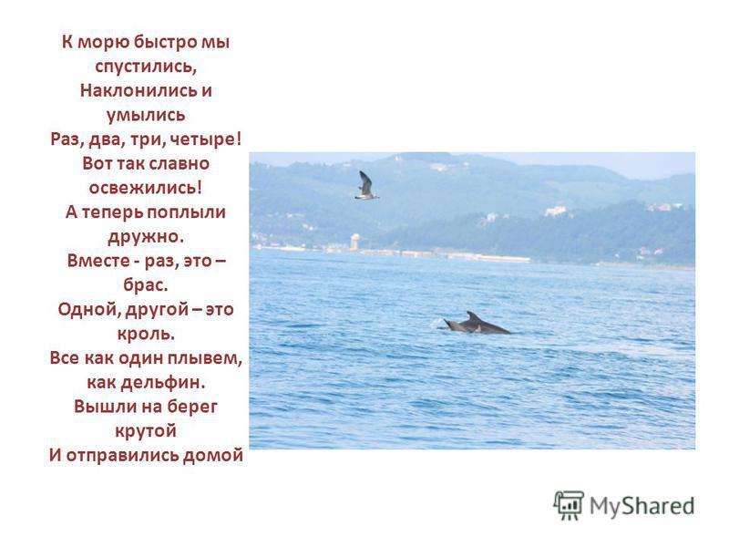 К морю быстро мы спустились, Наклонились и умылись Раз, два, три, четыре! Вот так славно освежились! А теперь поплыли дружно. Вместе - раз, это – брас. Одной, другой – это кроль. Все как один плывем, как дельфин. Вышли на берег крутой И отправились д