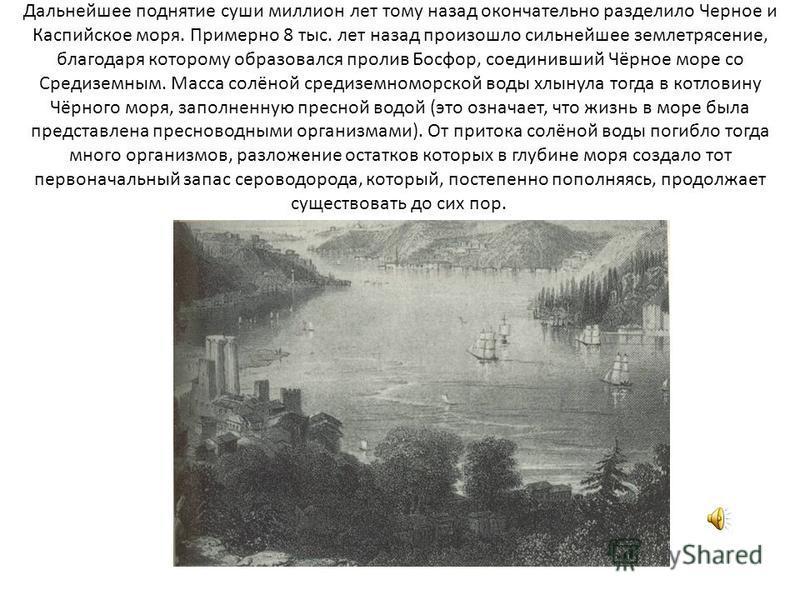 Дальнейшее поднятие суши миллион лет тому назад окончательно разделило Черное и Каспийское моря. Примерно 8 тыс. лет назад произошло сильнейшее землетрясение, благодаря которому образовался пролив Босфор, соединивший Чёрное море со Средиземным. Масса