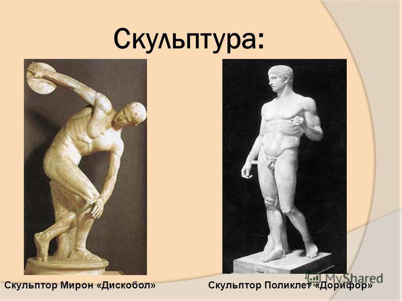 Скульптура: Скульптор Мирон «Дискобол»Скульптор Поликлет «Дорифор»