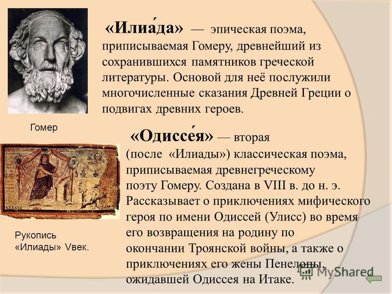 Гомер «Илиа́да» эпическая поэма, приписываемая Гомеру, древнейший из сохранившихся памятников греческой литературы. Основой для неё послужили многочисленные сказания Древней Греции о подвигах древних героев. «Одиссе́я» вторая (после «Илиады») классич