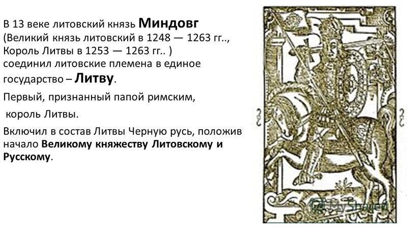 В 13 веке литовский князь Миндовг (Великий князь литовский в 1248 1263 гг.., Король Литвы в 1253 1263 гг.. ) соединил литовские племена в единое государство – Литву. Первый, признанный папой римским, король Литвы. Включил в состав Литвы Черную русь,