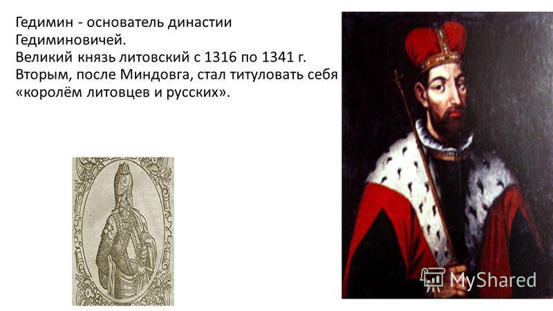 Гедимин - основатель династии Гедиминовичей. Великий князь литовский с 1316 по 1341 г. Вторым, после Миндовга, стал титуловать себя «королём литовцев и русских».