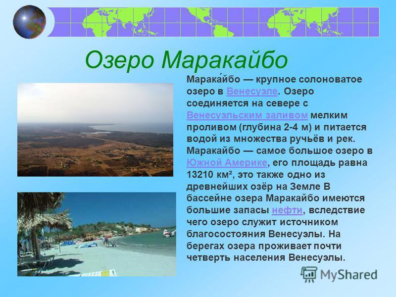Озеро Маракаибо Марака́ибо крупное солоноватое озеро в Венесуэле. Озеро соединяется на севере с Венесуэльским заливом мелким проливом (глубина 2-4 м) и питается водой из множества ручьёв и рек. Маракаибо самое большое озеро в Южной Америке, его площа