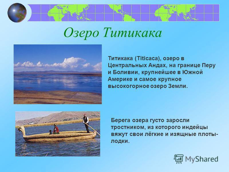 Озеро Титикака Титикака (Titicaca), озеро в Центральных Андах, на границе Перу и Боливии, крупнейшее в Южной Америке и самое крупное высокогорное озеро Земли. Берега озера густо заросли тростником, из которого индейцы вяжут свои лёгкие и изящные плот