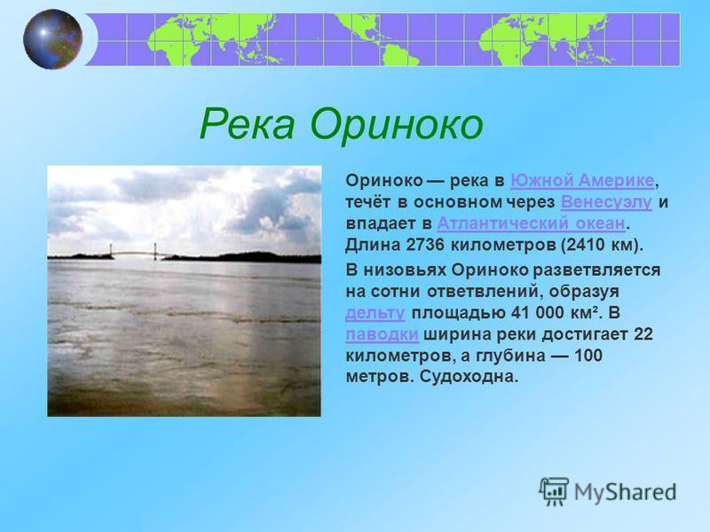 Река Ориноко Ориноко река в Южной Америке, течёт в основном через Венесуэлу и впадает в Атлантический океан. Длина 2736 километров (2410 км).Южной Америке ВенесуэлуАтлантический океан В низовьях Ориноко разветвляется на сотни ответвлений, образуя дел