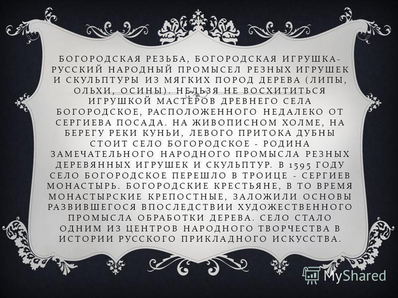 БОГОРОДСКАЯ РЕЗЬБА, БОГОРОДСКАЯ ИГРУШКА - РУССКИЙ НАРОДНЫЙ ПРОМЫСЕЛ РЕЗНЫХ ИГРУШЕК И СКУЛЬПТУРЫ ИЗ МЯГКИХ ПОРОД ДЕРЕВА ( ЛИПЫ, ОЛЬХИ, ОСИНЫ ). НЕЛЬЗЯ НЕ ВОСХИТИТЬСЯ ИГРУШКОЙ МАСТЕРОВ ДРЕВНЕГО СЕЛА БОГОРОДСКОЕ, РАСПОЛОЖЕННОГО НЕДАЛЕКО ОТ СЕРГИЕВА ПОСА