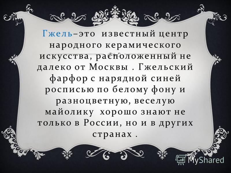 Гжель – это известный центр народного керамического искусства, расположенный не далеко от Москвы. Гжельский фарфор с нарядной синей росписью по белому фону и разноцветную, веселую майолику хорошо знают не только в России, но и в других странах.