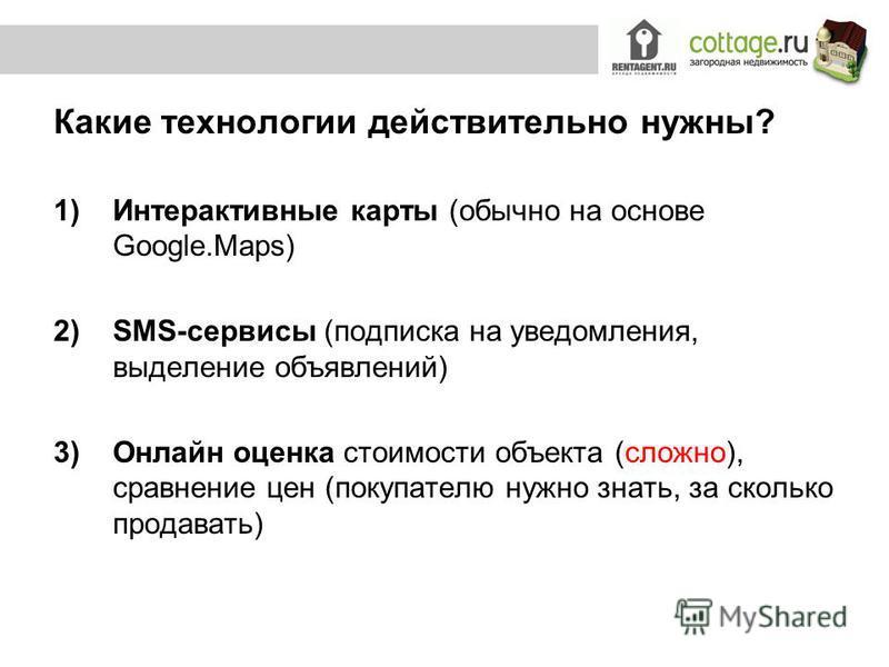 Какие технологии действительно нужны? 1)Интерактивные карты (обычно на основе Google.Maps) 2)SMS-сервисы (подписка на уведомления, выделение объявлений) 3)Онлайн оценка стоимости объекта (сложно), сравнение цен (покупателю нужно знать, за сколько про
