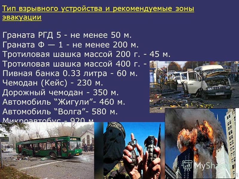 Тип взрывного устройства и рекомендуемые зоны эвакуации Граната РГД 5 - не менее 50 м. Граната Ф 1 - не менее 200 м. Тротиловая шашка массой 200 г. - 45 м. Тротиловая шашка массой 400 г. - 55 м. Пивная банка 0.33 литра - 60 м. Чемодан (Кейс) - 230 м.