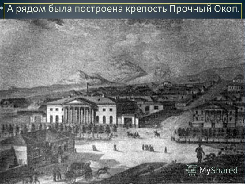 А рядом была построена крепость Прочный Окоп.