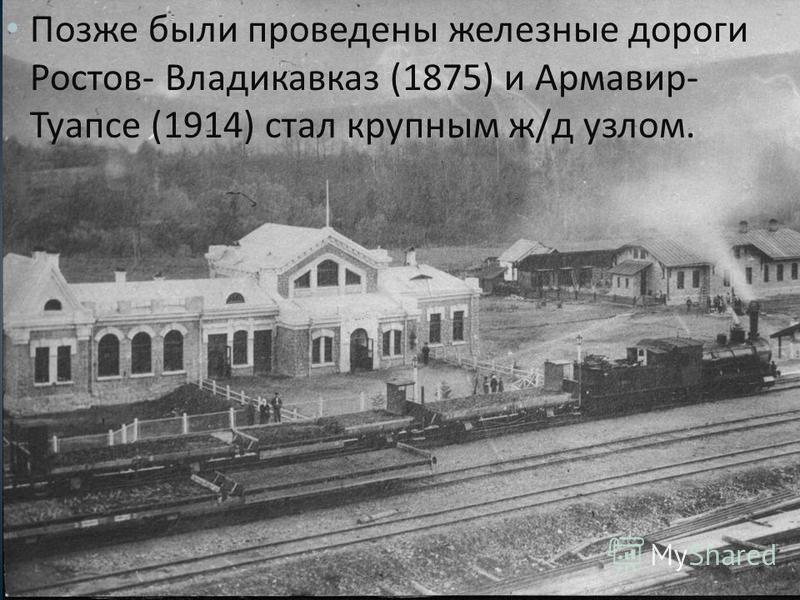 Позже были проведены железные дороги Ростов - Владикавказ (1875) и Армавир - Туапсе (1914) стал крупным ж / д узлом.