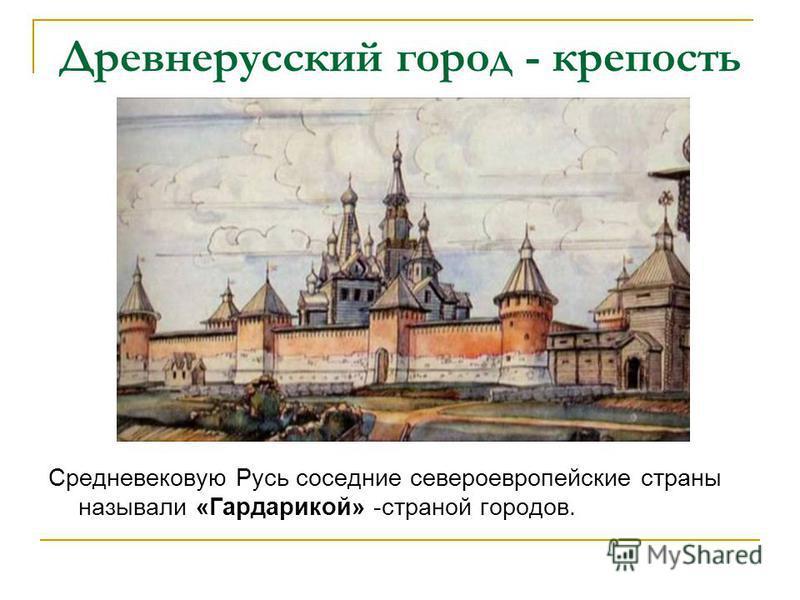Древнерусский город - крепость Средневековую Русь соседние североевропейские страны называли «Гардарикой» -страной городов.