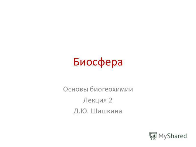 Биосфера Основы биогеохимии Лекция 2 Д.Ю. Шишкина