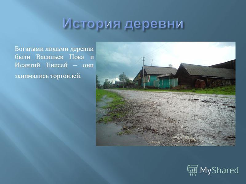 Богатыми людьми деревни были Васильев Пока и Исантий Енисей – они занимались торговлей.