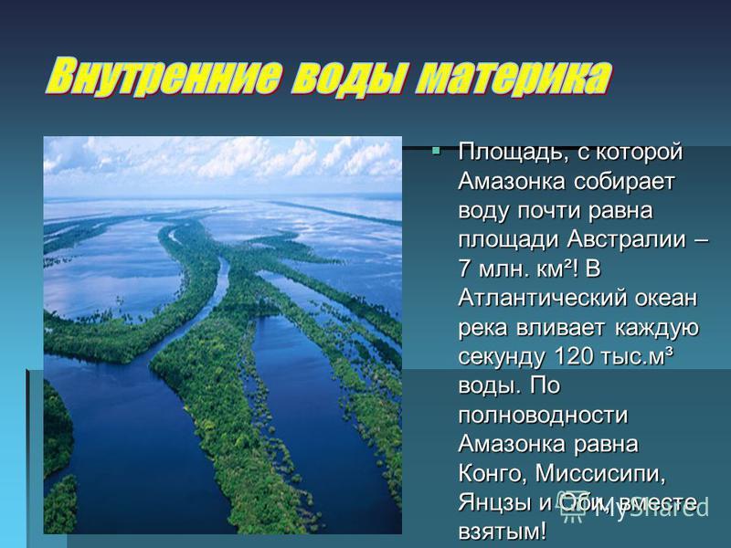 Площадь, с которой Амазонка собирает воду почти равна площади Австралии – 7 млн. км²! В Атлантический океан река вливает каждую секунду 120 тыс.м³ воды. По полноводности Амазонка равна Конго, Миссисипи, Янцзы и Оби, вместе взятым! Площадь, с которой