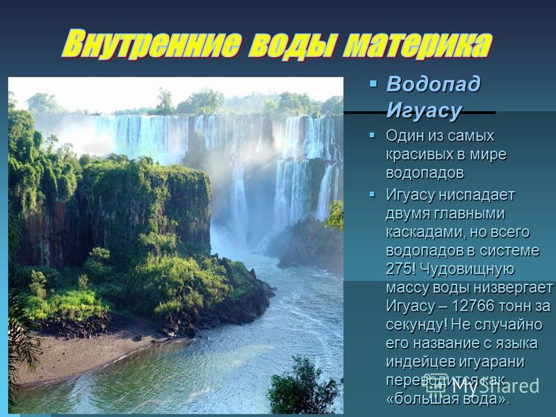 Водопад Игуасу Водопад Игуасу Один из самых красивых в мире водопадов Один из самых красивых в мире водопадов Игуасу ниспадает двумя главными каскадами, но всего водопадов в системе 275! Чудовищную массу воды низвергает Игуасу – 12766 тонн за секунду
