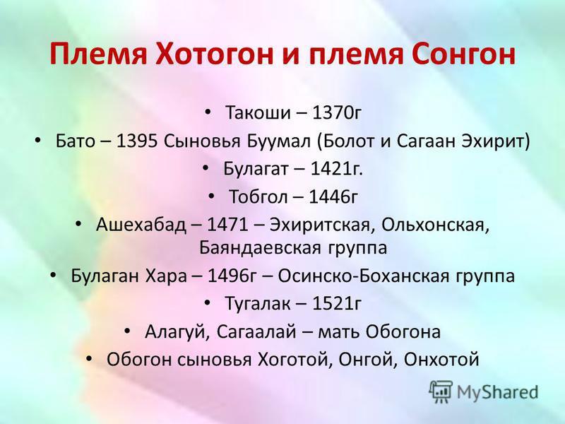 Племя Хотогон и племя Сонгон Такоши – 1370 г Бато – 1395 Сыновья Буумал (Болот и Сагаан Эхирит) Булагат – 1421 г. Тобгол – 1446 г Ашехабад – 1471 – Эхиритская, Ольхонская, Баяндаевская группа Булаган Хара – 1496 г – Осинско-Боханская группа Тугалак –
