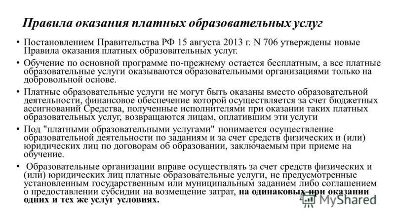 Правила оказания платных образовательных услуг Постановлением Правительства РФ 15 августа 2013 г. N 706 утверждены новые Правила оказания платных образовательных услуг. Обучение по основной программе по-прежнему остается бесплатным, а все платные обр