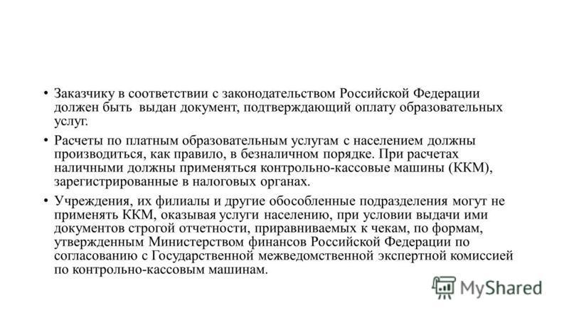 Заказчику в соответствии с законодательством Российской Федерации должен быть выдан документ, подтверждающий оплату образовательных услуг. Расчеты по платным образовательным услугам с населением должны производиться, как правило, в безналичном порядк