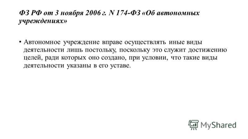 ФЗ РФ от 3 ноября 2006 г. N 174-ФЗ «Об автономных учреждениях» Автономное учреждение вправе осуществлять иные виды деятельности лишь постольку, поскольку это служит достижению целей, ради которых оно создано, при условии, что такие виды деятельности