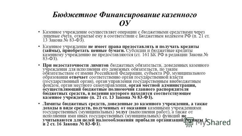 Бюджетное Финансирование казенного ОУ Казенное учреждение осуществляет операции с бюджетными средствами через лицевые счета, открытые ему в соответствии с Бюджетным кодексом РФ (п. 21 ст. 13 Закона 83-ФЗ). Казенное учреждение не имеет права предостав