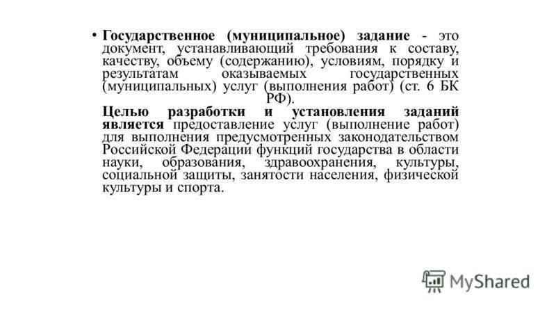 Государственное (муниципальное) задание - это документ, устанавливающий требования к составу, качеству, объему (содержанию), условиям, порядку и результатам оказываемых государственных (муниципальных) услуг (выполнения работ) (ст. 6 БК РФ). Целью раз