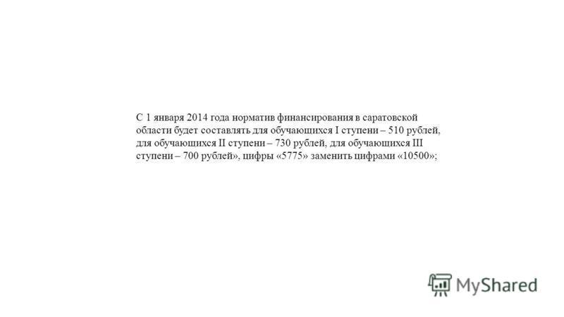 С 1 января 2014 года норматив финансирования в саратовской области будет составлять для обучающихся I ступени – 510 рублей, для обучающихся II ступени – 730 рублей, для обучающихся III ступени – 700 рублей», цифры «5775» заменить цифрами «10500»;