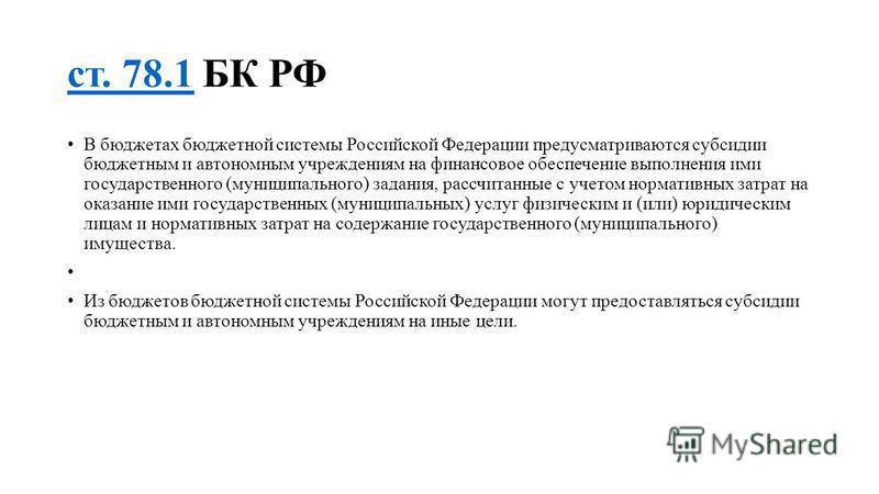 ст. 78.1 ст. 78.1 БК РФ В бюджетах бюджетной системы Российской Федерации предусматриваются субсидии бюджетным и автономным учреждениям на финансовое обеспечение выполнения ими государственного (муниципального) задания, рассчитанные с учетом норматив