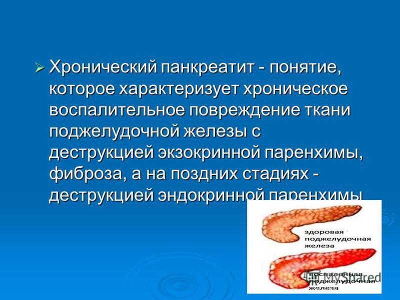Хронический панкреатит - понятие, которое характеризует хроническое воспалительное повреждение ткани поджелудочной железы с деструкцией экзокринной паренхимы, фиброза, а на поздних стадиях - деструкцией эндокринной паренхимы Хронический панкреатит -