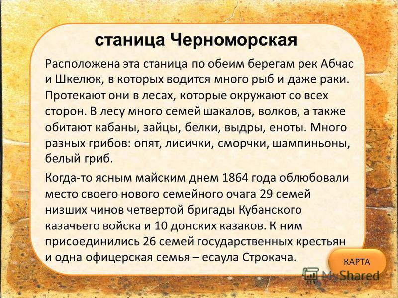станица Черноморская КАРТА Расположена эта станица по обеим берегам рек Абчас и Шкелюк, в которых водится много рыб и даже раки. Протекают они в лесах, которые окружают со всех сторон. В лесу много семей шакалов, волков, а также обитают кабаны, зайцы