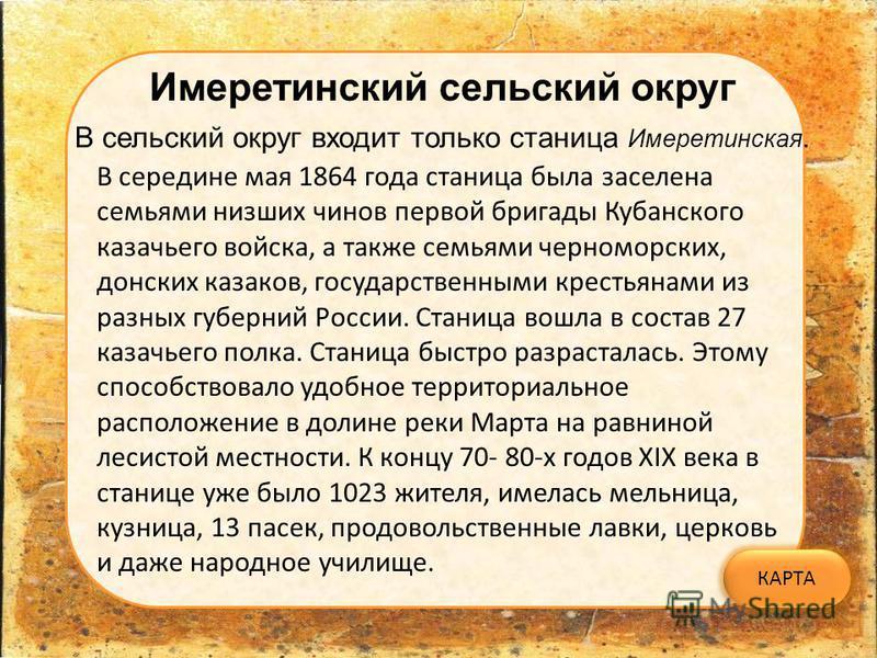 Имеретинский сельский округ В сельский округ входит только станица Имеретинская. В середине мая 1864 года станица была заселена семьями низших чинов первой бригады Кубанского казачьего войска, а также семьями черноморских, донских казаков, государств