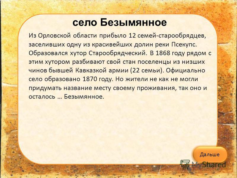село Безымянное Из Орловской области прибыло 12 семей-старообрядцев, заселивших одну из красивейших долин реки Псекупс. Образовался хутор Старообрядческий. В 1868 году рядом с этим хутором разбивают свой стан поселенцы из низших чинов бывшей Кавказко